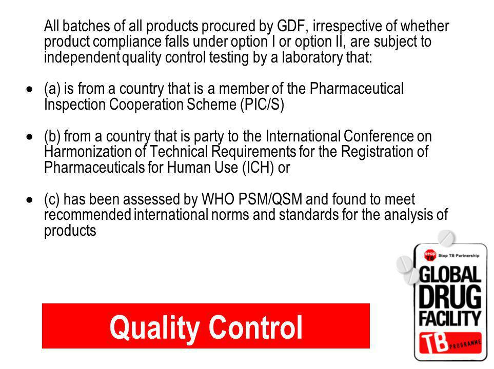 Quality Control All batches of all products procured by GDF, irrespective of whether product compliance falls under option I or option II, are subject to independent quality control testing by a laboratory that: (a) is from a country that is a member of the Pharmaceutical Inspection Cooperation Scheme (PIC/S) (b) from a country that is party to the International Conference on Harmonization of Technical Requirements for the Registration of Pharmaceuticals for Human Use (ICH) or (c) has been assessed by WHO PSM/QSM and found to meet recommended international norms and standards for the analysis of products