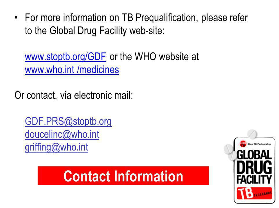 Contact Information For more information on TB Prequalification, please refer to the Global Drug Facility web-site: www.stoptb.org/GDF or the WHO website at www.who.int /medicines Or contact, via electronic mail: GDF.PRS@stoptb.org doucelinc@who.int griffing@who.int