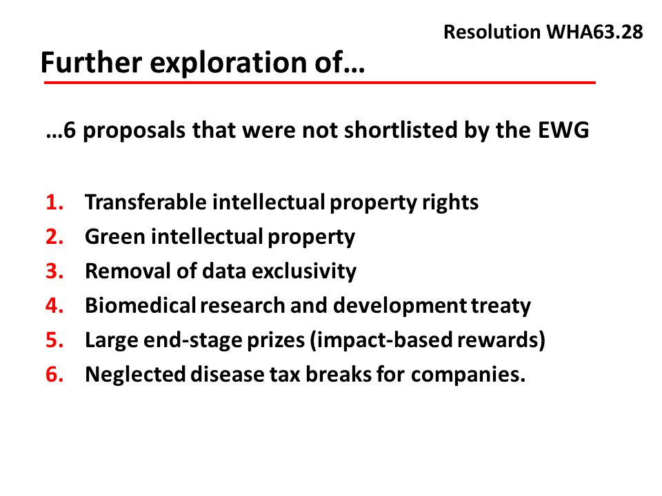Further exploration of… Resolution WHA63.28 …6 proposals that were not shortlisted by the EWG 1.Transferable intellectual property rights 2.Green intellectual property 3.Removal of data exclusivity 4.Biomedical research and development treaty 5.Large end-stage prizes (impact-based rewards) 6.Neglected disease tax breaks for companies.