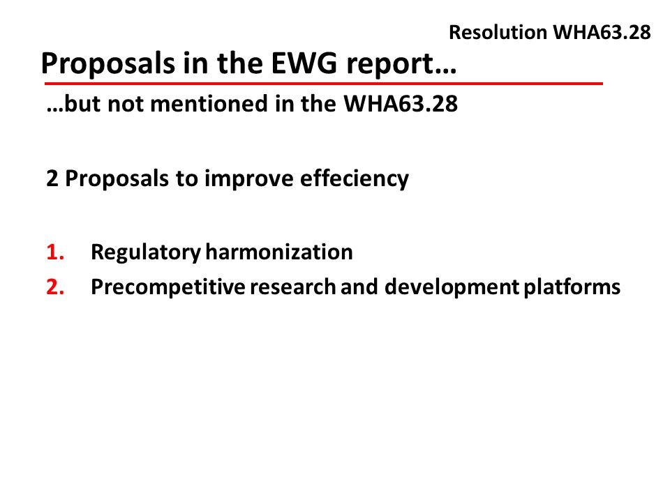 Proposals in the EWG report… Resolution WHA63.28 …but not mentioned in the WHA Proposals to improve effeciency 1.Regulatory harmonization 2.Precompetitive research and development platforms