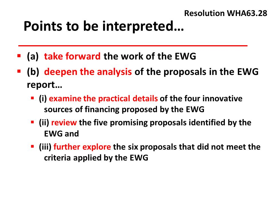 (a) take forward the work of the EWG (b) deepen the analysis of the proposals in the EWG report… (i) examine the practical details of the four innovative sources of financing proposed by the EWG (ii) review the five promising proposals identified by the EWG and (iii) further explore the six proposals that did not meet the criteria applied by the EWG Points to be interpreted… Resolution WHA63.28