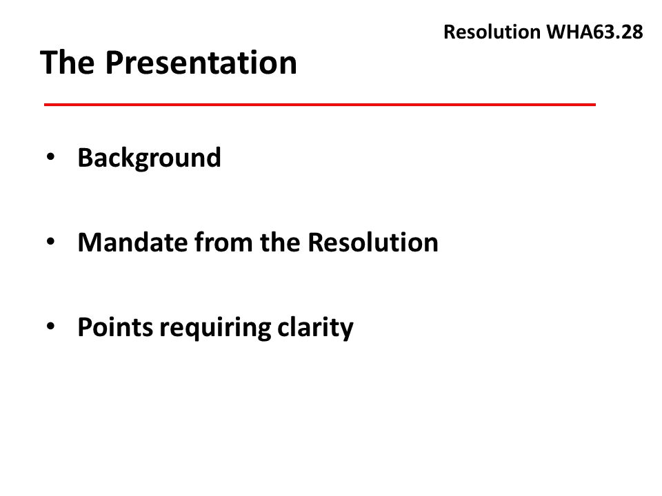 The Presentation Background Mandate from the Resolution Points requiring clarity Resolution WHA63.28
