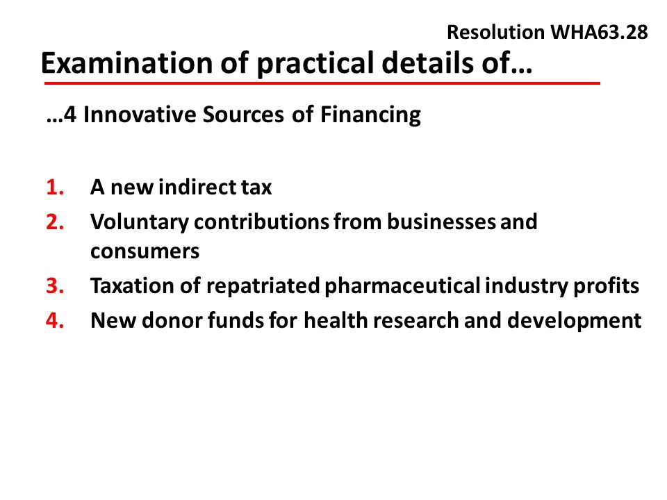 Examination of practical details of… Resolution WHA63.28 …4 Innovative Sources of Financing 1.A new indirect tax 2.Voluntary contributions from businesses and consumers 3.Taxation of repatriated pharmaceutical industry profits 4.New donor funds for health research and development