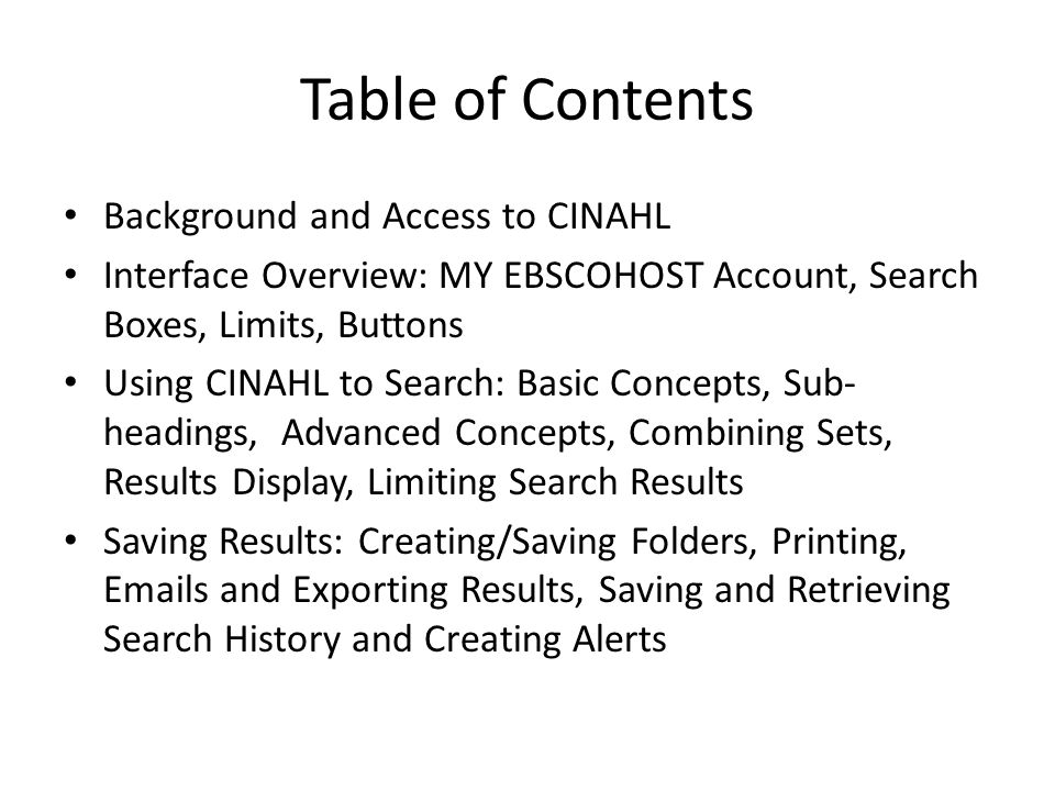 Table of Contents Background and Access to CINAHL Interface Overview: MY EBSCOHOST Account, Search Boxes, Limits, Buttons Using CINAHL to Search: Basic Concepts, Sub- headings, Advanced Concepts, Combining Sets, Results Display, Limiting Search Results Saving Results: Creating/Saving Folders, Printing,  s and Exporting Results, Saving and Retrieving Search History and Creating Alerts