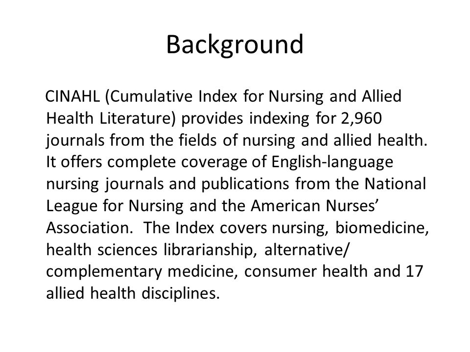 Background CINAHL (Cumulative Index for Nursing and Allied Health Literature) provides indexing for 2,960 journals from the fields of nursing and allied health.