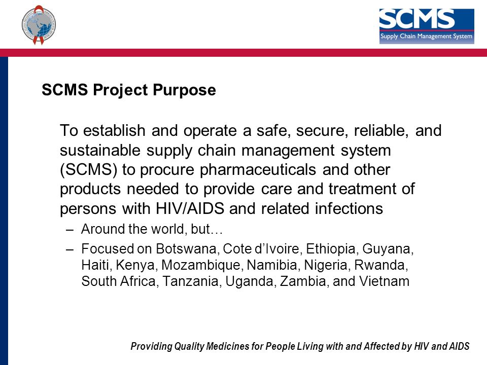 Providing Quality Medicines for People Living with and Affected by HIV and AIDS SCMS Project Purpose To establish and operate a safe, secure, reliable, and sustainable supply chain management system (SCMS) to procure pharmaceuticals and other products needed to provide care and treatment of persons with HIV/AIDS and related infections –Around the world, but… –Focused on Botswana, Cote dIvoire, Ethiopia, Guyana, Haiti, Kenya, Mozambique, Namibia, Nigeria, Rwanda, South Africa, Tanzania, Uganda, Zambia, and Vietnam