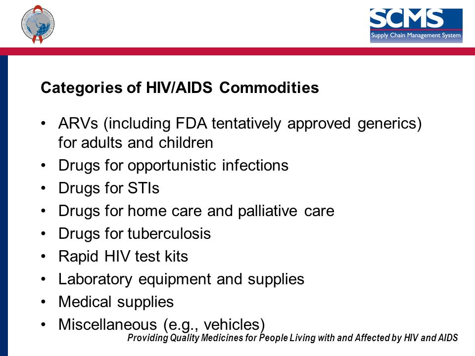 Providing Quality Medicines for People Living with and Affected by HIV and AIDS Categories of HIV/AIDS Commodities ARVs (including FDA tentatively approved generics) for adults and children Drugs for opportunistic infections Drugs for STIs Drugs for home care and palliative care Drugs for tuberculosis Rapid HIV test kits Laboratory equipment and supplies Medical supplies Miscellaneous (e.g., vehicles)