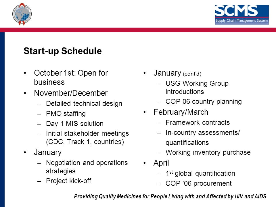 Providing Quality Medicines for People Living with and Affected by HIV and AIDS Start-up Schedule October 1st: Open for business November/December –Detailed technical design –PMO staffing –Day 1 MIS solution –Initial stakeholder meetings (CDC, Track 1, countries) January –Negotiation and operations strategies –Project kick-off January (contd) –USG Working Group introductions –COP 06 country planning February/March –Framework contracts –In-country assessments/ quantifications –Working inventory purchase April –1 st global quantification –COP 06 procurement
