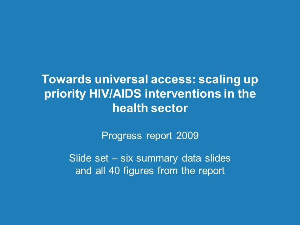 Towards universal access: scaling up priority HIV/AIDS interventions in the health sector Progress report 2009 Slide set – six summary data slides and all 40 figures from the report