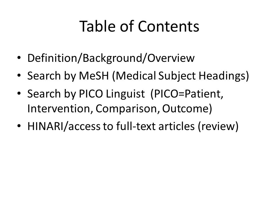 Table of Contents Definition/Background/Overview Search by MeSH (Medical Subject Headings) Search by PICO Linguist (PICO=Patient, Intervention, Comparison, Outcome) HINARI/access to full-text articles (review)