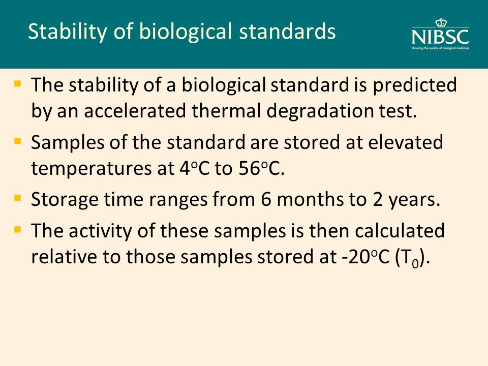 Stability of biological standards The stability of a biological standard is predicted by an accelerated thermal degradation test. Samples of the stand