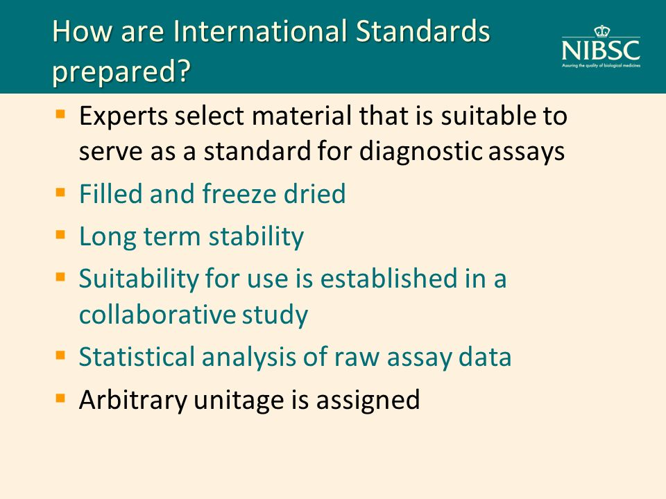How are International Standards prepared? Experts select material that is suitable to serve as a standard for diagnostic assays Filled and freeze drie