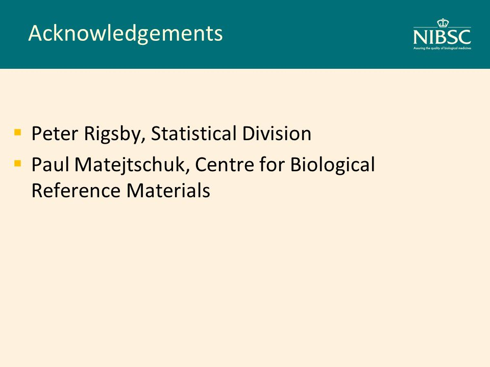 Acknowledgements Peter Rigsby, Statistical Division Paul Matejtschuk, Centre for Biological Reference Materials