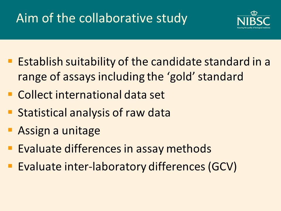 Aim of the collaborative study Establish suitability of the candidate standard in a range of assays including the gold standard Collect international