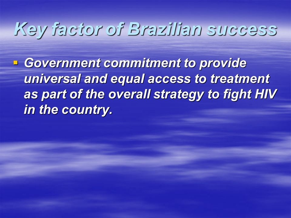 Key factor of Brazilian success Government commitment to provide universal and equal access to treatment as part of the overall strategy to fight HIV