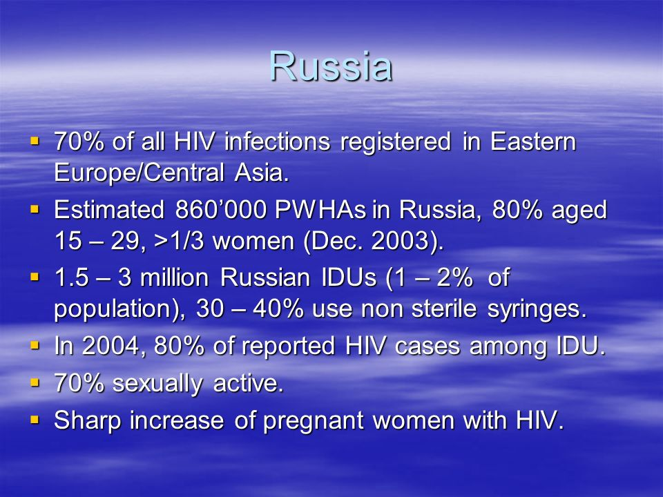 Russia 70% of all HIV infections registered in Eastern Europe/Central Asia.