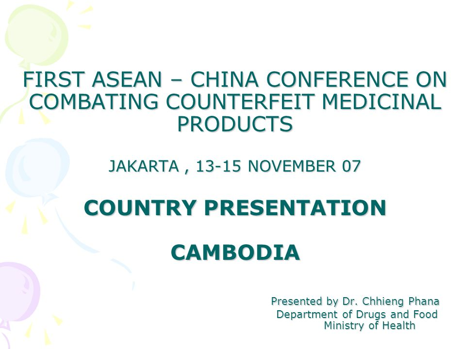 FIRST ASEAN – CHINA CONFERENCE ON COMBATING COUNTERFEIT MEDICINAL PRODUCTS JAKARTA, 13-15 NOVEMBER 07 COUNTRY PRESENTATION CAMBODIA Presented by Dr.