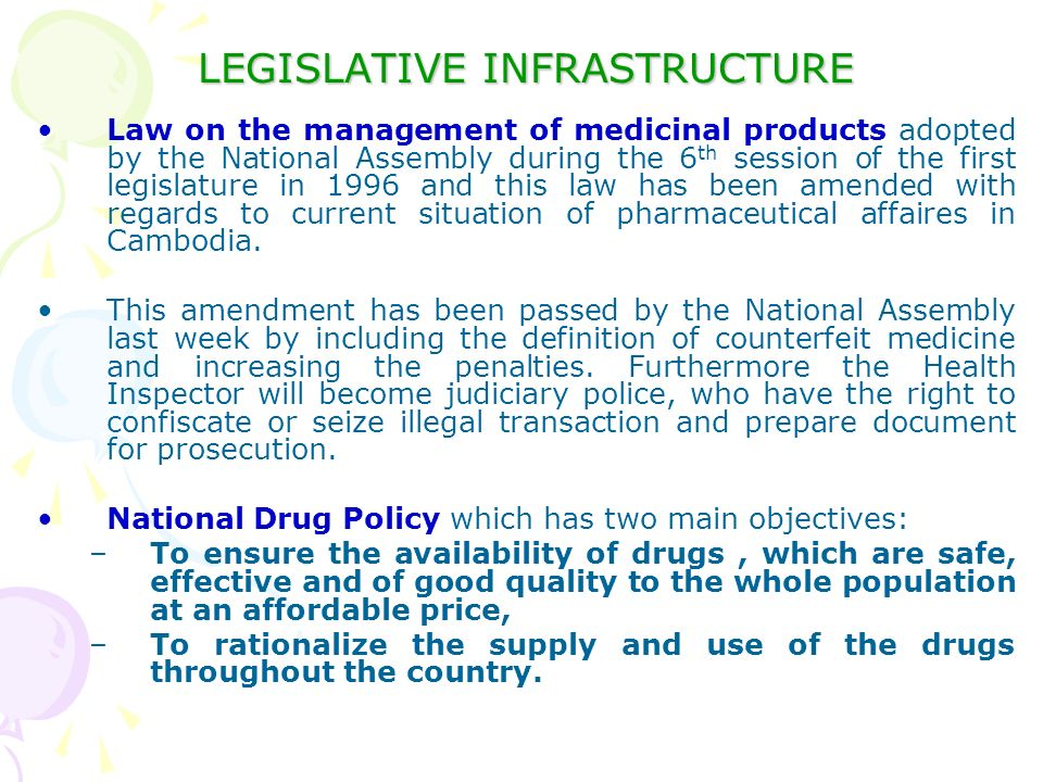 LEGISLATIVE INFRASTRUCTURE Law on the management of medicinal products adopted by the National Assembly during the 6 th session of the first legislature in 1996 and this law has been amended with regards to current situation of pharmaceutical affaires in Cambodia.