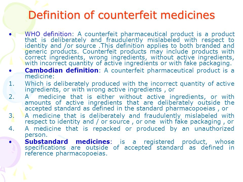 Definition of counterfeit medicines WHO definition: A counterfeit pharmaceutical product is a product that is deliberately and fraudulently mislabeled with respect to identity and /or source.This definition applies to both branded and generic products.
