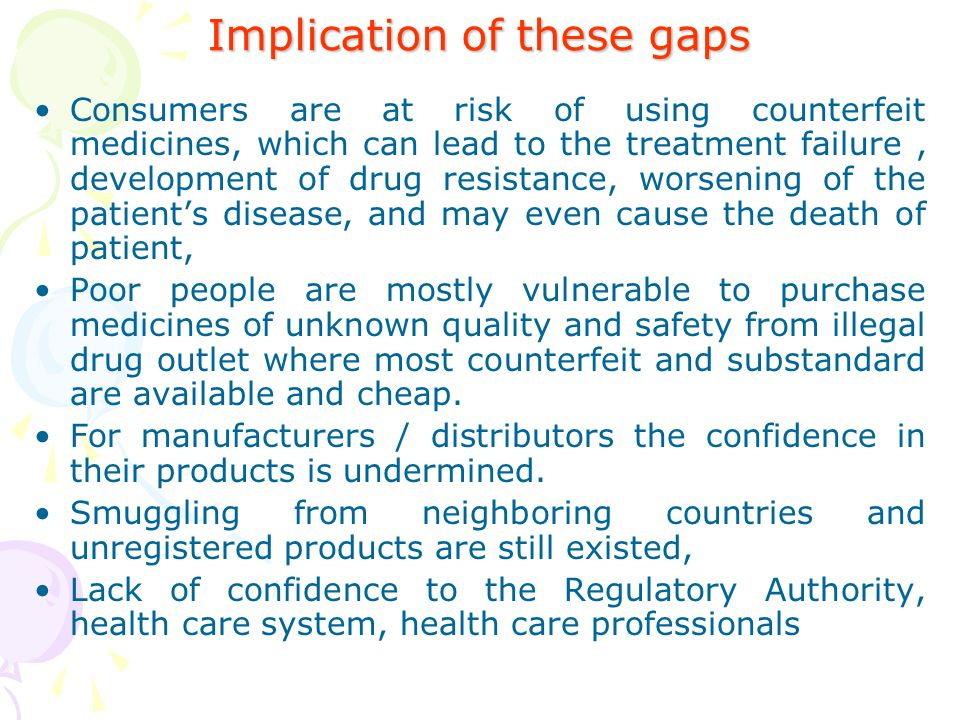 Implication of these gaps Consumers are at risk of using counterfeit medicines, which can lead to the treatment failure, development of drug resistance, worsening of the patients disease, and may even cause the death of patient, Poor people are mostly vulnerable to purchase medicines of unknown quality and safety from illegal drug outlet where most counterfeit and substandard are available and cheap.