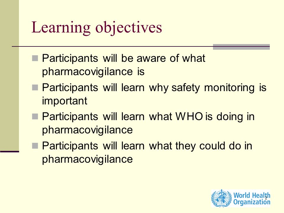 2 Learning objectives Participants will be aware of what pharmacovigilance is Participants will learn why safety monitoring is important Participants will learn what WHO is doing in pharmacovigilance Participants will learn what they could do in pharmacovigilance