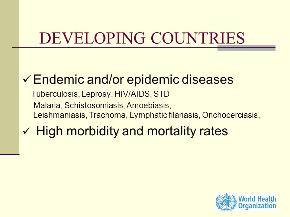 22 DEVELOPING COUNTRIES Endemic and/or epidemic diseases Tuberculosis, Leprosy, HIV/AIDS, STD Malaria, Schistosomiasis, Amoebiasis, Leishmaniasis, Trachoma, Lymphatic filariasis, Onchocerciasis, High morbidity and mortality rates