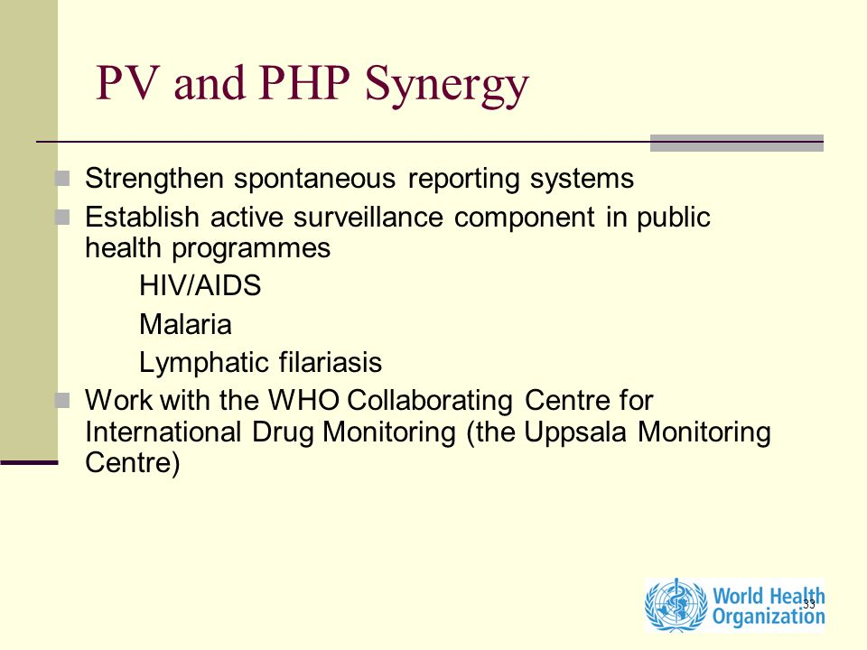 33 Strengthen spontaneous reporting systems Establish active surveillance component in public health programmes HIV/AIDS Malaria Lymphatic filariasis Work with the WHO Collaborating Centre for International Drug Monitoring (the Uppsala Monitoring Centre) PV and PHP Synergy