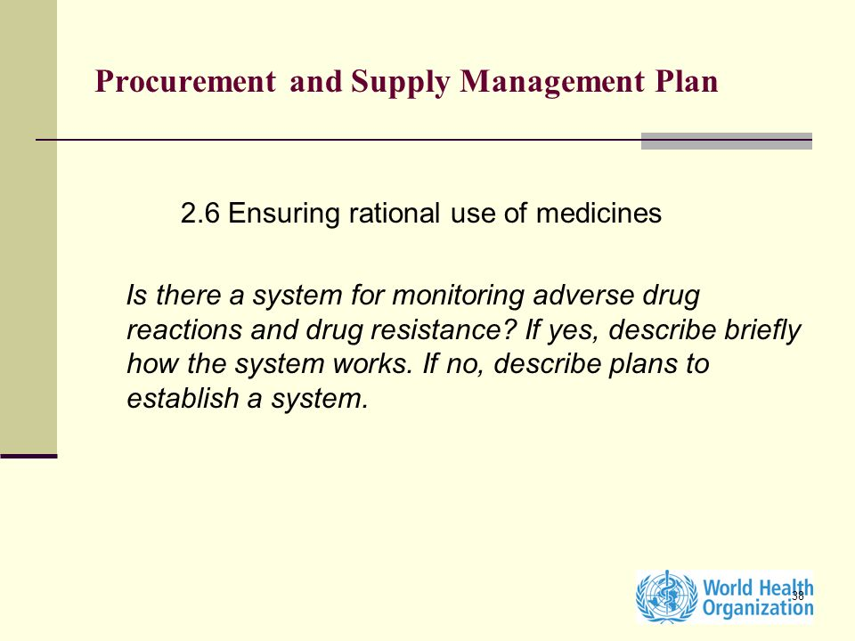 38 Procurement and Supply Management Plan 2.6 Ensuring rational use of medicines Is there a system for monitoring adverse drug reactions and drug resistance.