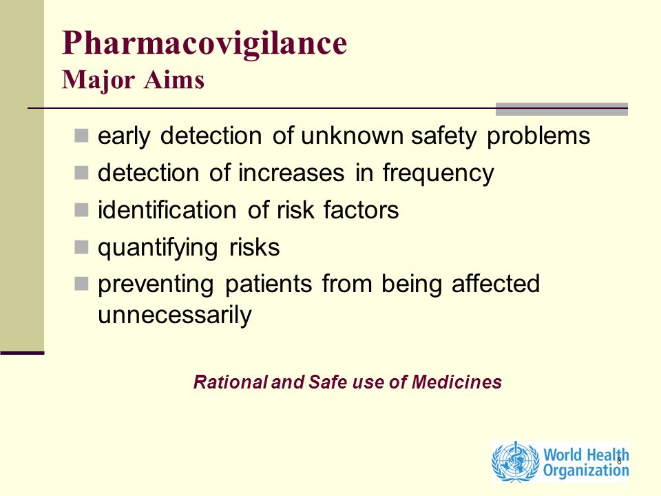 6 Pharmacovigilance Major Aims early detection of unknown safety problems detection of increases in frequency identification of risk factors quantifying risks preventing patients from being affected unnecessarily Rational and Safe use of Medicines