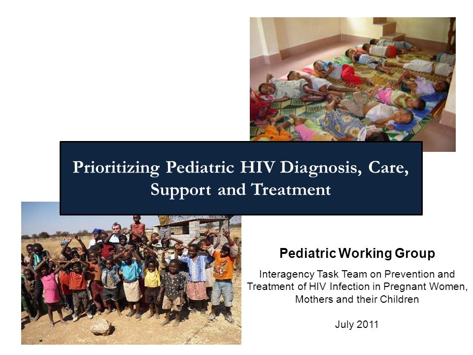 Pediatric Working Group Interagency Task Team on Prevention and Treatment of HIV Infection in Pregnant Women, Mothers and their Children July 2011 Prioritizing Pediatric HIV Diagnosis, Care, Support and Treatment