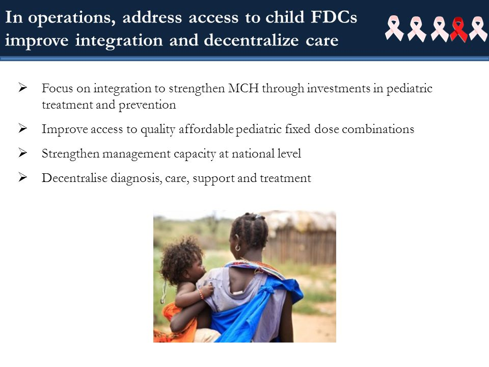 In operations, address access to child FDCs improve integration and decentralize care Focus on integration to strengthen MCH through investments in pediatric treatment and prevention Improve access to quality affordable pediatric fixed dose combinations Strengthen management capacity at national level Decentralise diagnosis, care, support and treatment