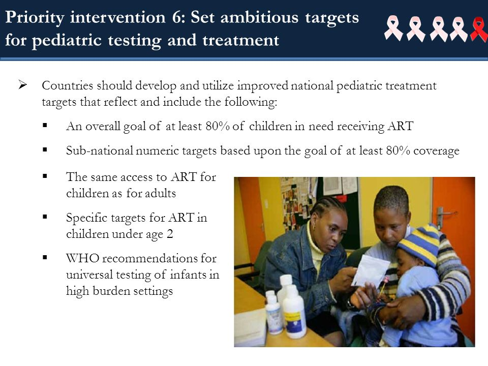 Priority intervention 6: Set ambitious targets for pediatric testing and treatment Countries should develop and utilize improved national pediatric treatment targets that reflect and include the following: An overall goal of at least 80% of children in need receiving ART Sub-national numeric targets based upon the goal of at least 80% coverage The same access to ART for children as for adults Specific targets for ART in children under age 2 WHO recommendations for universal testing of infants in high burden settings