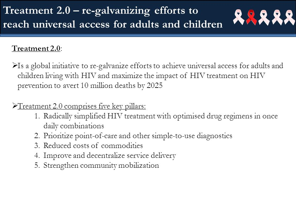 Treatment 2.0 – re-galvanizing efforts to reach universal access for adults and children Treatment 2.0: Is a global initiative to re-galvanize efforts to achieve universal access for adults and children living with HIV and maximize the impact of HIV treatment on HIV prevention to avert 10 million deaths by 2025 Treatment 2.0 comprises five key pillars: 1.Radically simplified HIV treatment with optimised drug regimens in once daily combinations 2.Prioritize point-of-care and other simple-to-use diagnostics 3.Reduced costs of commodities 4.Improve and decentralize service delivery 5.Strengthen community mobilization
