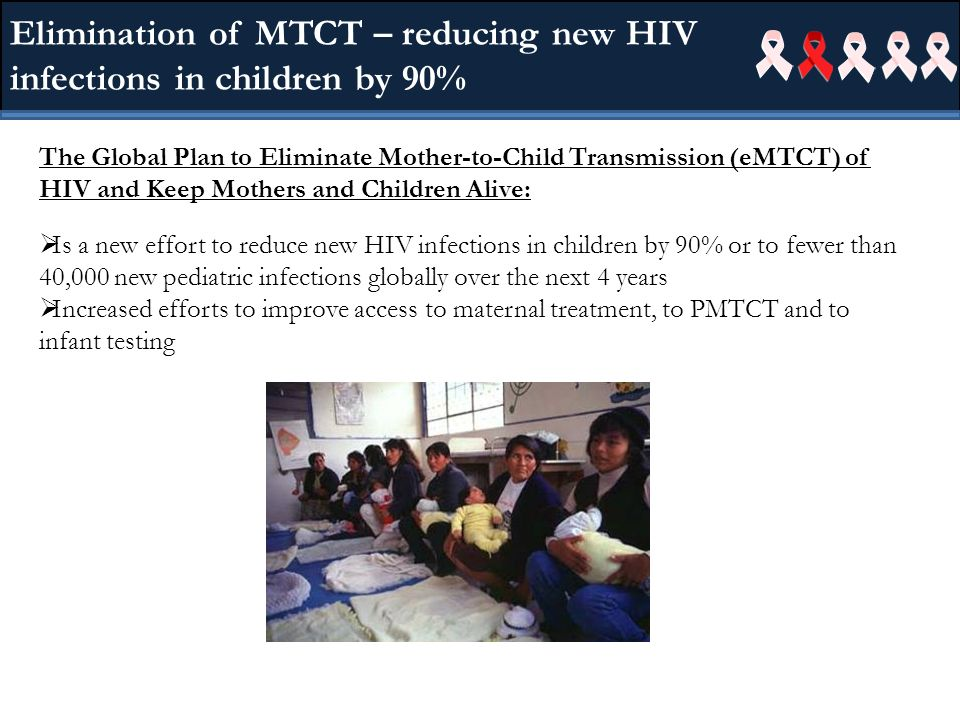 The Global Plan to Eliminate Mother-to-Child Transmission (eMTCT) of HIV and Keep Mothers and Children Alive: Is a new effort to reduce new HIV infections in children by 90% or to fewer than 40,000 new pediatric infections globally over the next 4 years Increased efforts to improve access to maternal treatment, to PMTCT and to infant testing Elimination of MTCT – reducing new HIV infections in children by 90%