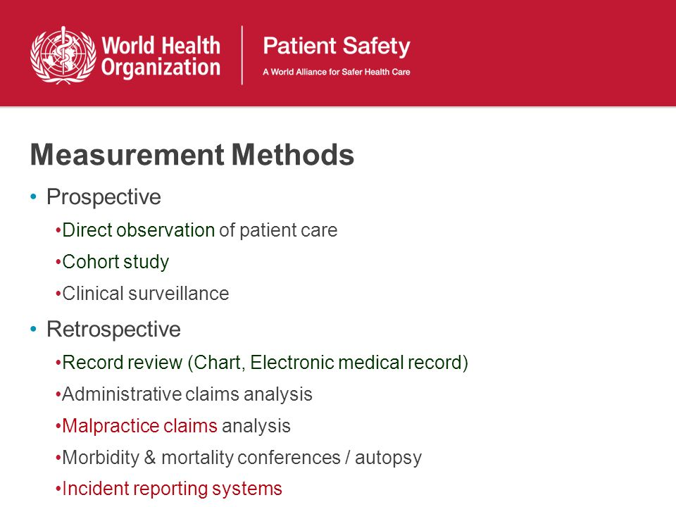 Measurement Methods Prospective Direct observation of patient care Cohort study Clinical surveillance Retrospective Record review (Chart, Electronic medical record) Administrative claims analysis Malpractice claims analysis Morbidity & mortality conferences / autopsy Incident reporting systems