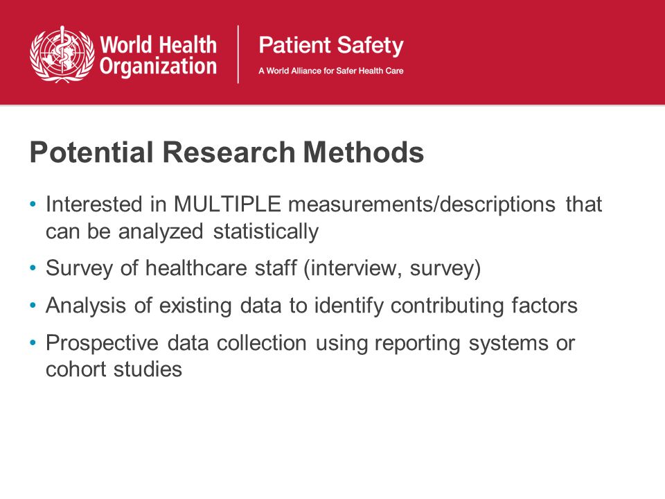 Potential Research Methods Interested in MULTIPLE measurements/descriptions that can be analyzed statistically Survey of healthcare staff (interview, survey) Analysis of existing data to identify contributing factors Prospective data collection using reporting systems or cohort studies