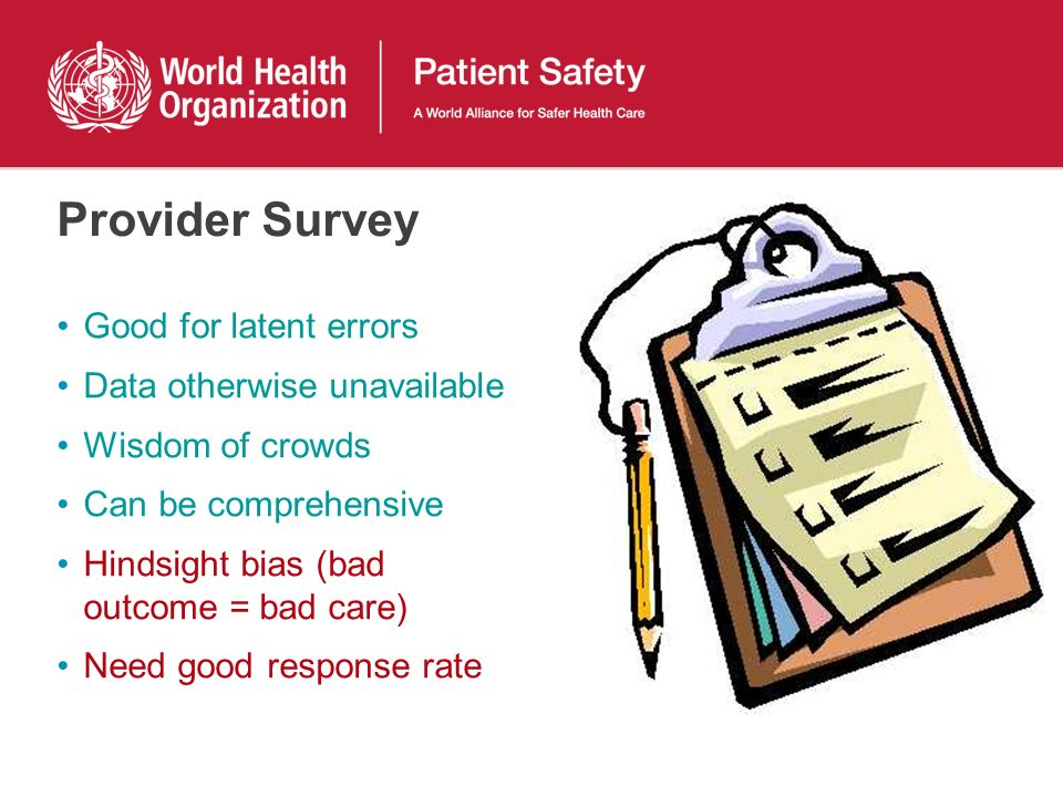 Provider Survey Good for latent errors Data otherwise unavailable Wisdom of crowds Can be comprehensive Hindsight bias (bad outcome = bad care) Need good response rate