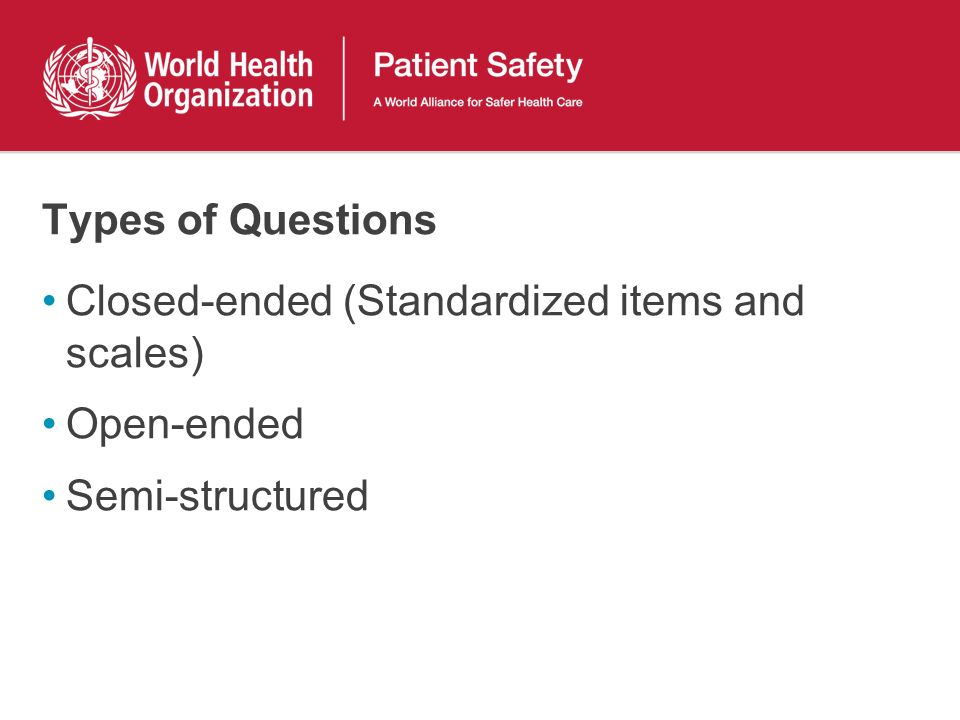 Types of Questions Closed-ended (Standardized items and scales) Open-ended Semi-structured