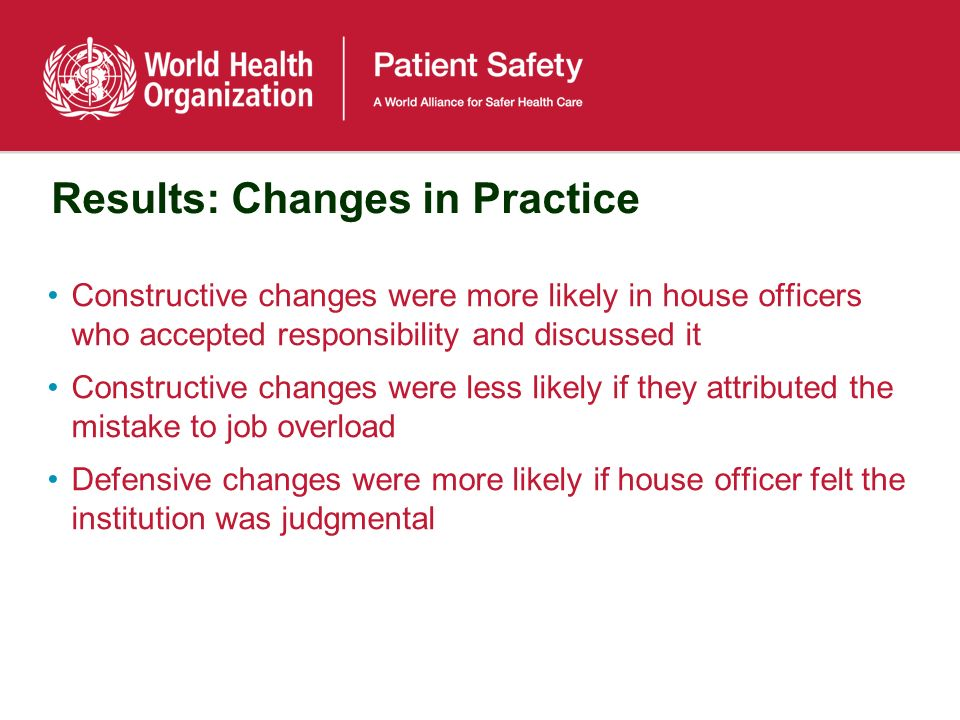 Results: Changes in Practice Constructive changes were more likely in house officers who accepted responsibility and discussed it Constructive changes were less likely if they attributed the mistake to job overload Defensive changes were more likely if house officer felt the institution was judgmental