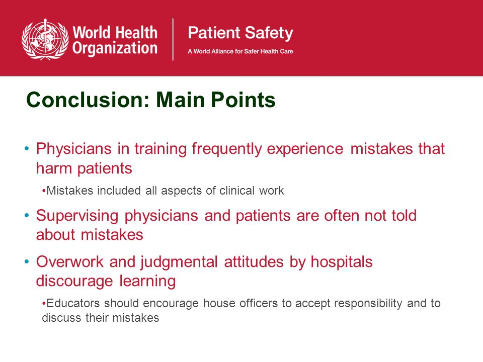 Conclusion: Main Points Physicians in training frequently experience mistakes that harm patients Mistakes included all aspects of clinical work Supervising physicians and patients are often not told about mistakes Overwork and judgmental attitudes by hospitals discourage learning Educators should encourage house officers to accept responsibility and to discuss their mistakes