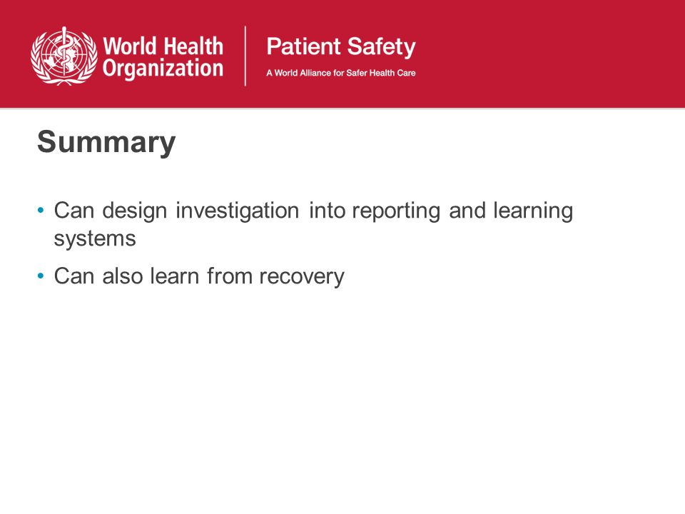Summary Can design investigation into reporting and learning systems Can also learn from recovery