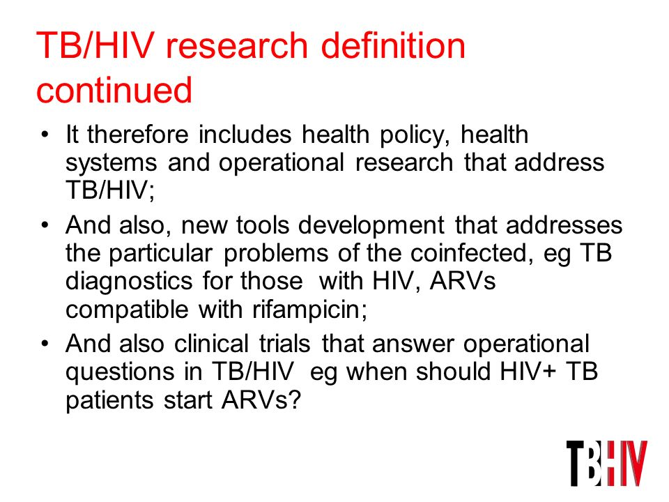 TB/HIV research definition continued It therefore includes health policy, health systems and operational research that address TB/HIV; And also, new t