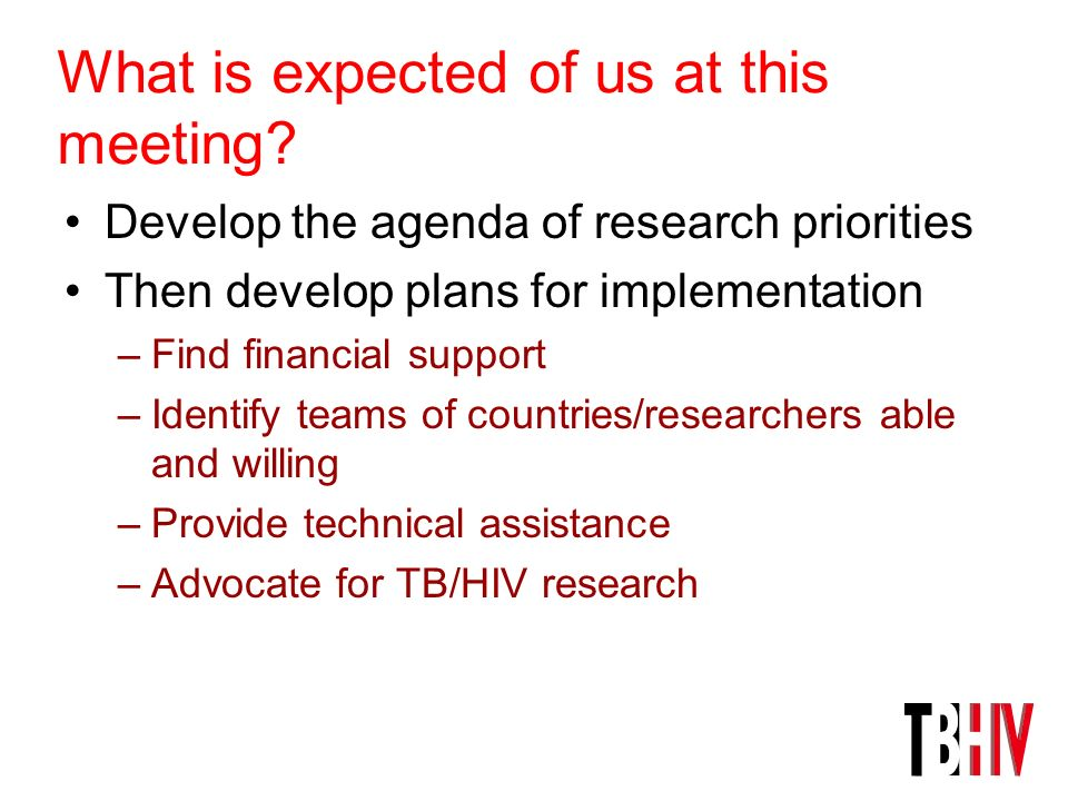 What is expected of us at this meeting? Develop the agenda of research priorities Then develop plans for implementation –Find financial support –Ident