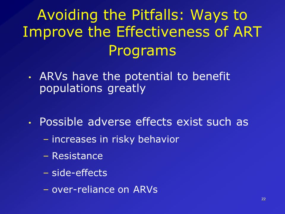 22 Avoiding the Pitfalls: Ways to Improve the Effectiveness of ART Programs ARVs have the potential to benefit populations greatly Possible adverse ef