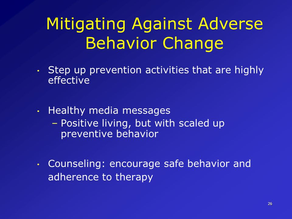 26 Mitigating Against Adverse Behavior Change Step up prevention activities that are highly effective Healthy media messages –Positive living, but wit