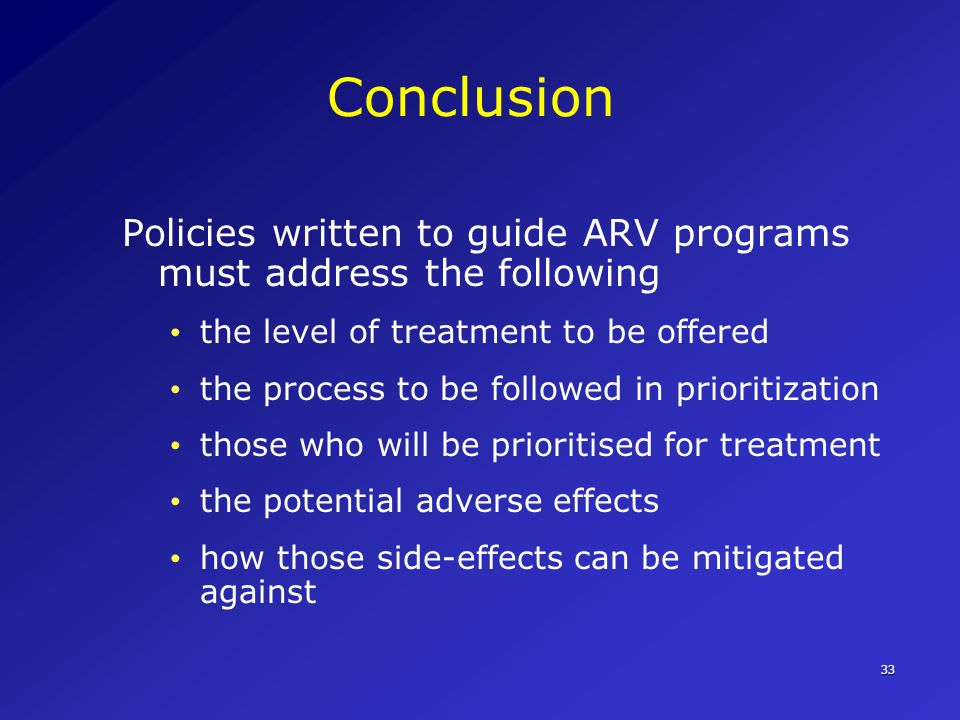 33 Conclusion Policies written to guide ARV programs must address the following the level of treatment to be offered the process to be followed in pri