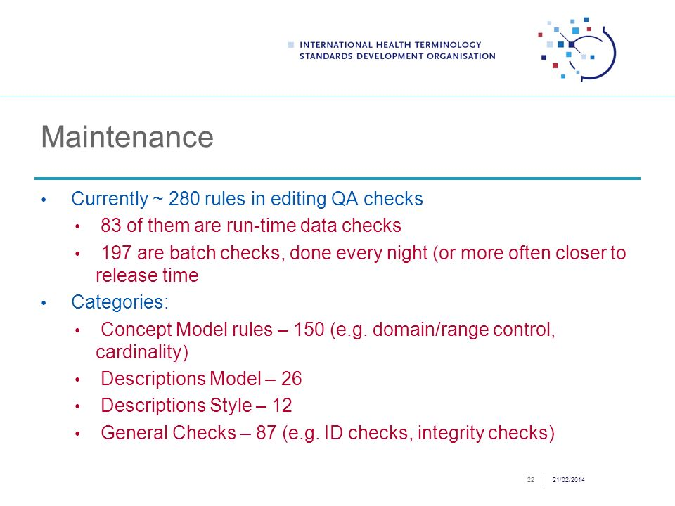 Maintenance Currently ~ 280 rules in editing QA checks 83 of them are run-time data checks 197 are batch checks, done every night (or more often closer to release time Categories: Concept Model rules – 150 (e.g.