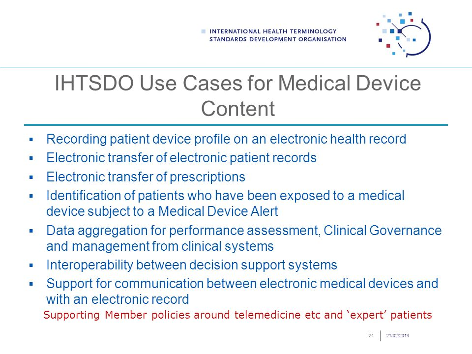 IHTSDO Use Cases for Medical Device Content Recording patient device profile on an electronic health record Electronic transfer of electronic patient records Electronic transfer of prescriptions Identification of patients who have been exposed to a medical device subject to a Medical Device Alert Data aggregation for performance assessment, Clinical Governance and management from clinical systems Interoperability between decision support systems Support for communication between electronic medical devices and with an electronic record 21/02/201424 Supporting Member policies around telemedicine etc and expert patients