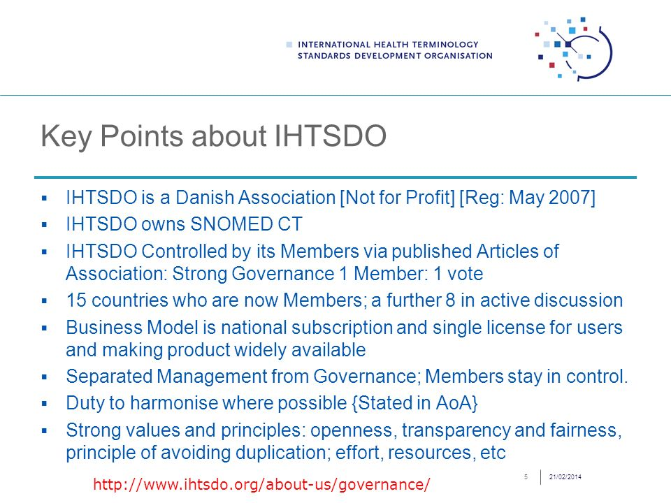 Key Points about IHTSDO IHTSDO is a Danish Association [Not for Profit] [Reg: May 2007] IHTSDO owns SNOMED CT IHTSDO Controlled by its Members via published Articles of Association: Strong Governance 1 Member: 1 vote 15 countries who are now Members; a further 8 in active discussion Business Model is national subscription and single license for users and making product widely available Separated Management from Governance; Members stay in control.