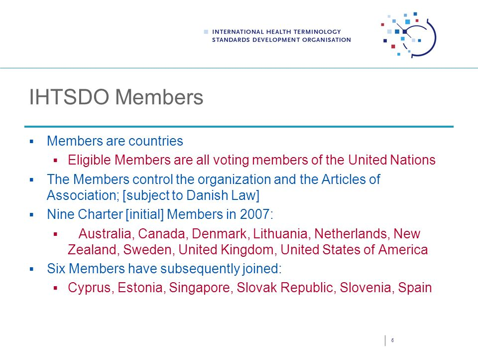 IHTSDO Members Members are countries Eligible Members are all voting members of the United Nations The Members control the organization and the Articles of Association; [subject to Danish Law] Nine Charter [initial] Members in 2007: Australia, Canada, Denmark, Lithuania, Netherlands, New Zealand, Sweden, United Kingdom, United States of America Six Members have subsequently joined: Cyprus, Estonia, Singapore, Slovak Republic, Slovenia, Spain 6